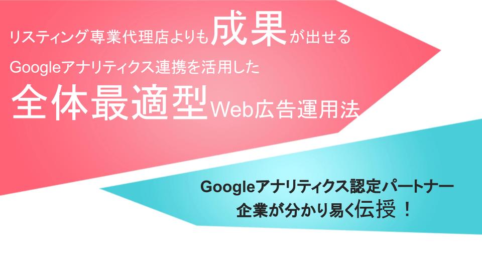 リスティング専業代理店よりも成果が出せるGoogleアナリティクス連携を活用した全体最適型Web広告運用法
